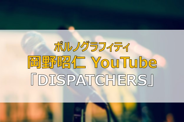 岡野昭仁 YouTube DISPATCHERS